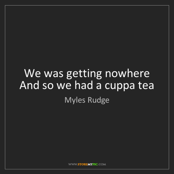 Myles Rudge: We was getting nowhere   And so we had a cuppa tea