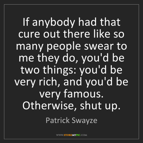 Patrick Swayze: If anybody had that cure out there like so many people...