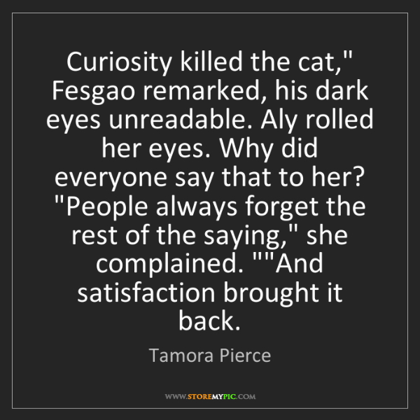 "Tamora Pierce: Curiosity killed the cat,"" Fesgao remarked, his dark..."