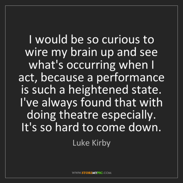 Luke Kirby: I would be so curious to wire my brain up and see what's...