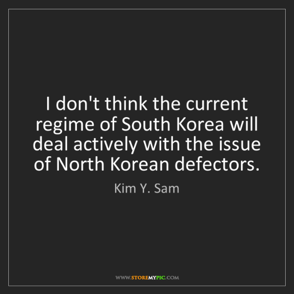 Kim Y. Sam: I don't think the current regime of South Korea will...