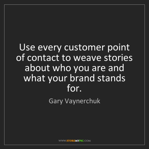 Gary Vaynerchuk: Use every customer point of contact to weave stories...