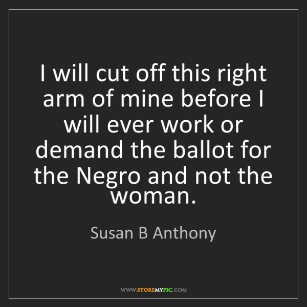 Susan B Anthony: I will cut off this right arm of mine before I will ever...
