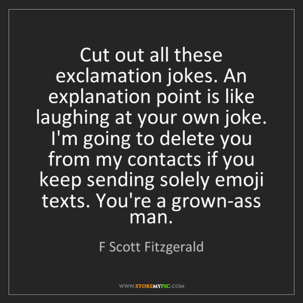 F Scott Fitzgerald: Cut out all these exclamation jokes. An explanation point...