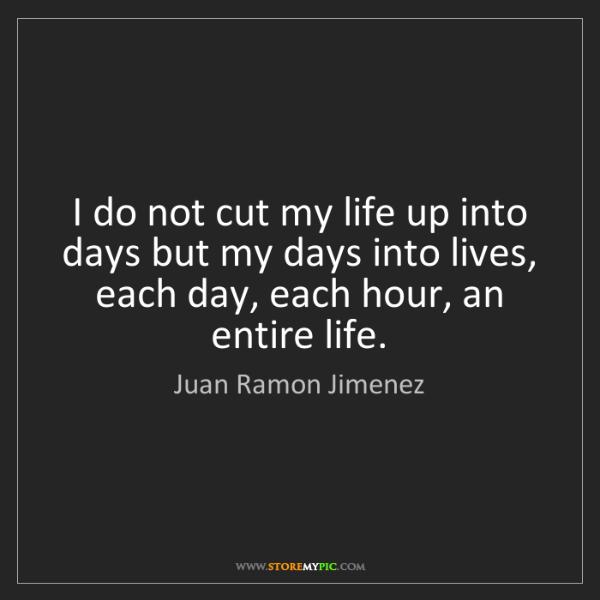 Juan Ramon Jimenez: I do not cut my life up into days but my days into lives,...