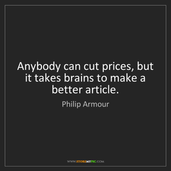 Philip Armour: Anybody can cut prices, but it takes brains to make a...