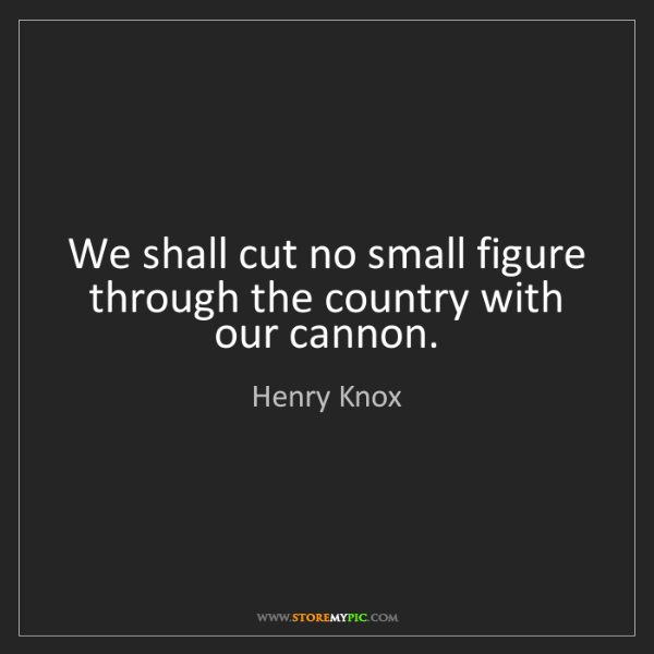 Henry Knox: We shall cut no small figure through the country with...