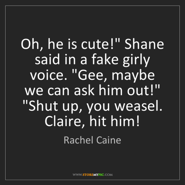 "Rachel Caine: Oh, he is cute!"" Shane said in a fake girly voice. ""Gee,..."