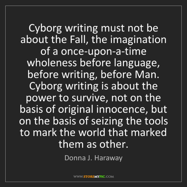 Donna J. Haraway: Cyborg writing must not be about the Fall, the imagination...