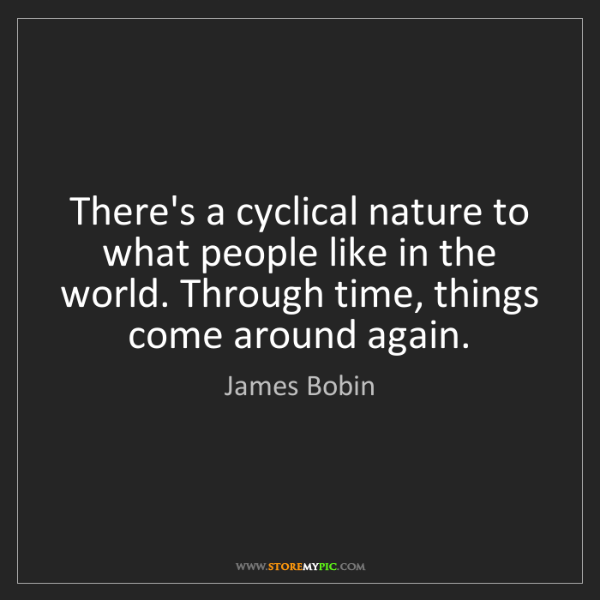 James Bobin: There's a cyclical nature to what people like in the...