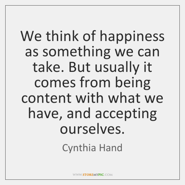 We think of happiness as something we can take. But usually it ...