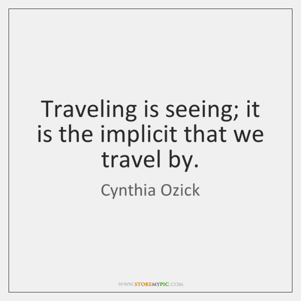 Traveling is seeing; it is the implicit that we travel by.