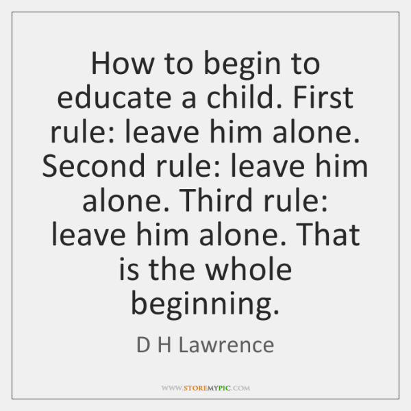 How to begin to educate a child. First rule: leave him alone. ...