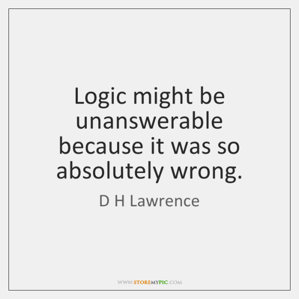 Logic might be unanswerable because it was so absolutely wrong.