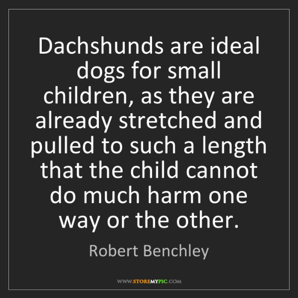 Robert Benchley: Dachshunds are ideal dogs for small children, as they...