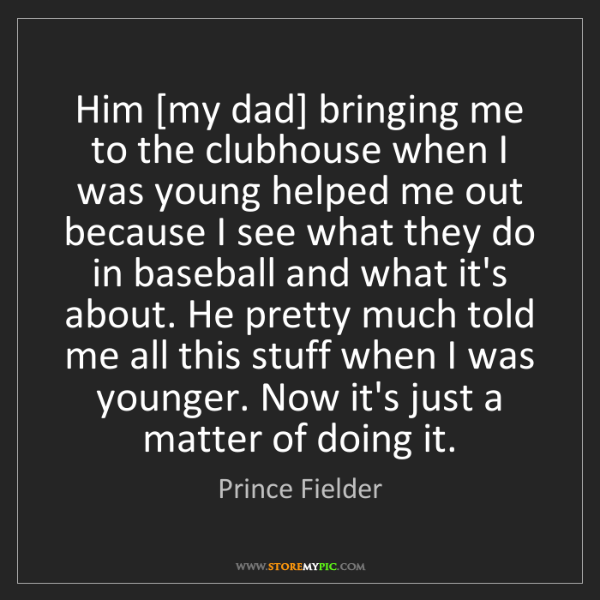 Prince Fielder: Him [my dad] bringing me to the clubhouse when I was...