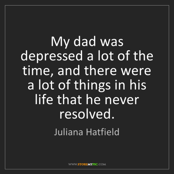 Juliana Hatfield: My dad was depressed a lot of the time, and there were...