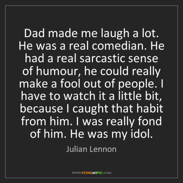 Julian Lennon: Dad made me laugh a lot. He was a real comedian. He had...