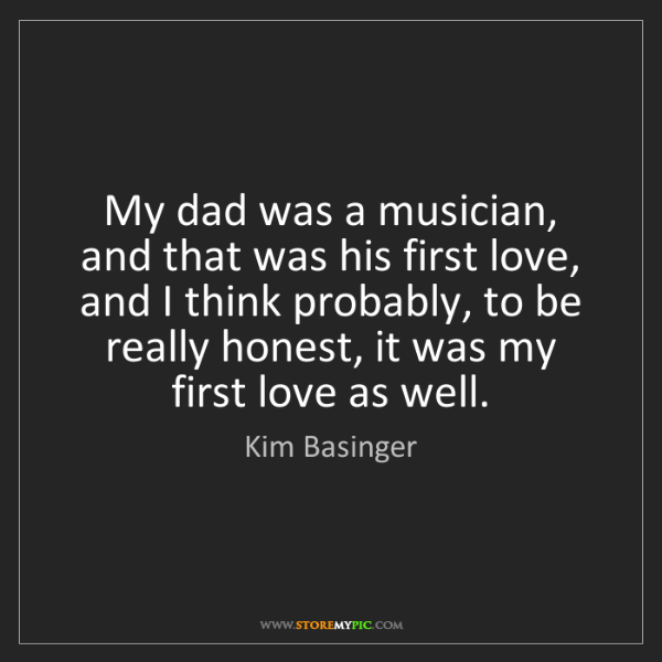 Kim Basinger: My dad was a musician, and that was his first love, and...