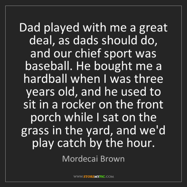 Mordecai Brown: Dad played with me a great deal, as dads should do, and...