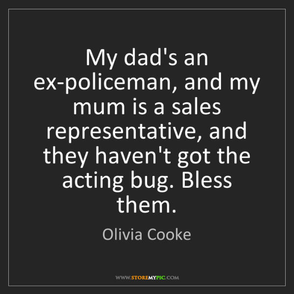 Olivia Cooke: My dad's an ex-policeman, and my mum is a sales representative,...