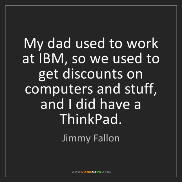 Jimmy Fallon: My dad used to work at IBM, so we used to get discounts...