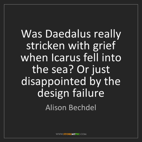 Alison Bechdel: Was Daedalus really stricken with grief when Icarus fell...