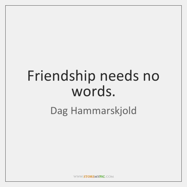 Friendship needs no words.