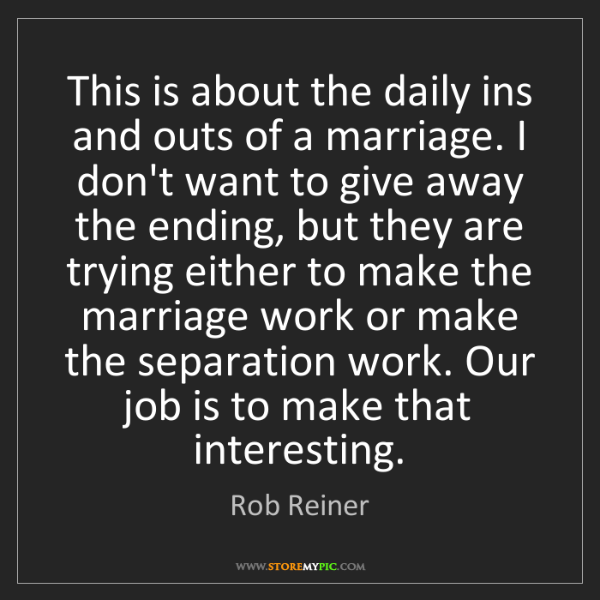 Rob Reiner: This is about the daily ins and outs of a marriage. I...
