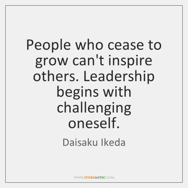 People who cease to grow can't inspire others. Leadership begins with challenging   ...