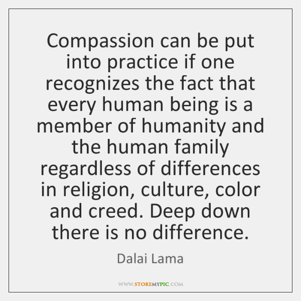 Compassion can be put into practice if one recognizes the fact that ...