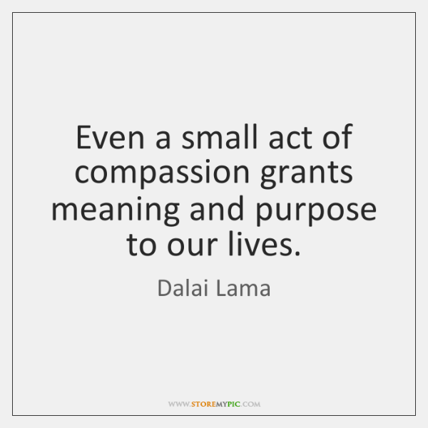 Even a small act of compassion grants meaning and purpose to our ...