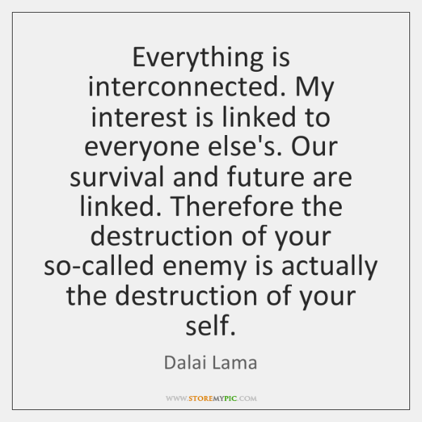 Everything is interconnected. My   interest is linked to everyone else's. Our survival ...