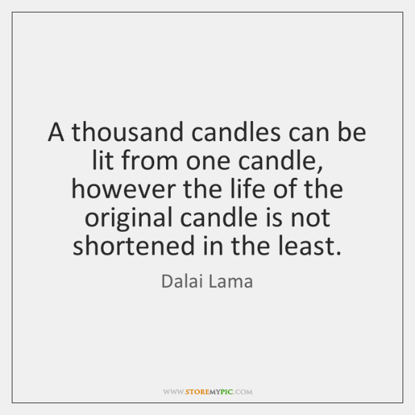A thousand candles can be lit from one candle, however the life ...