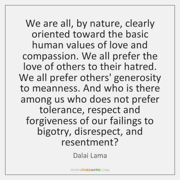 We are all, by nature, clearly oriented toward the basic human values ...