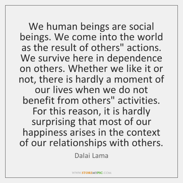 We human beings are social beings. We come into the world as ...