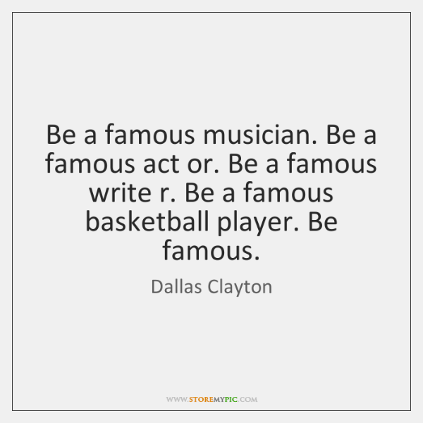 Be a famous musician. Be a famous act or. Be a famous ...