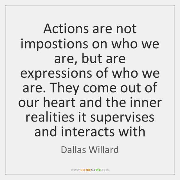 Actions are not impostions on who we are, but are expressions of ...