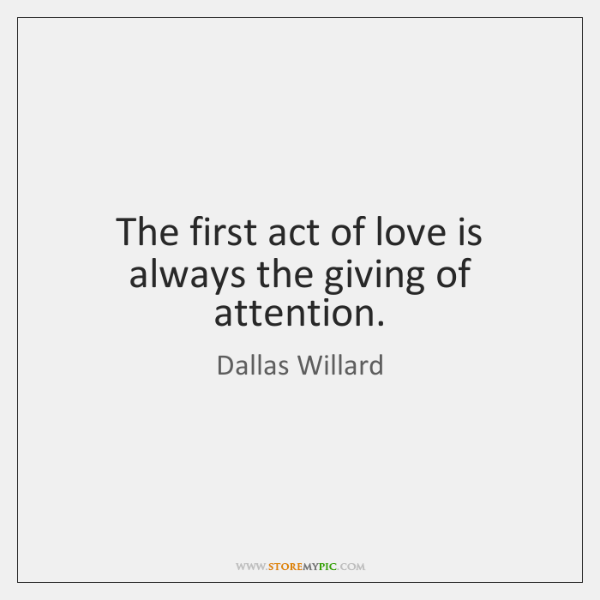 The first act of love is always the giving of attention.