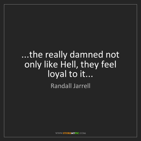 Randall Jarrell: ...the really damned not only like Hell, they feel loyal...