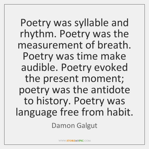 Poetry was syllable and rhythm. Poetry was the measurement of breath. Poetry ...