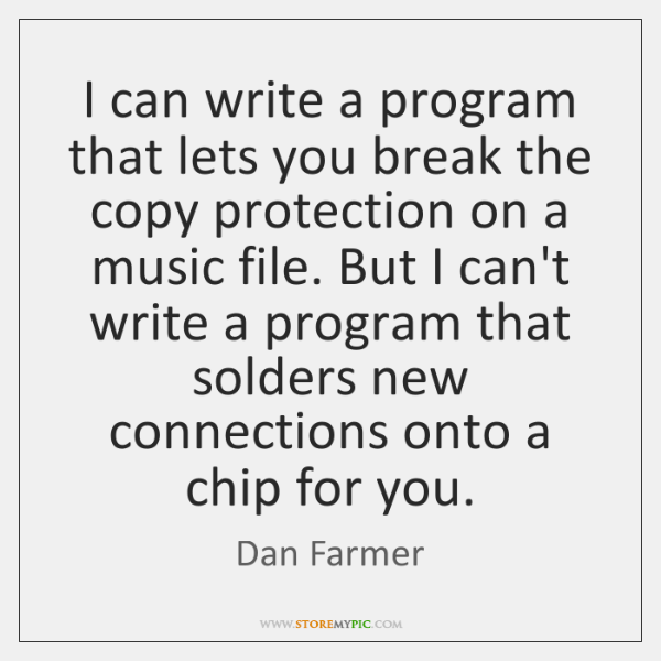 I can write a program that lets you break the copy protection ...