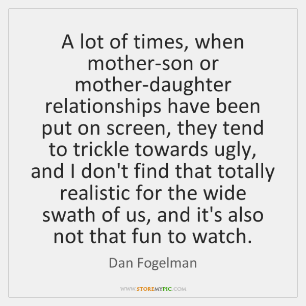 A lot of times, when mother-son or mother-daughter relationships have been put ...