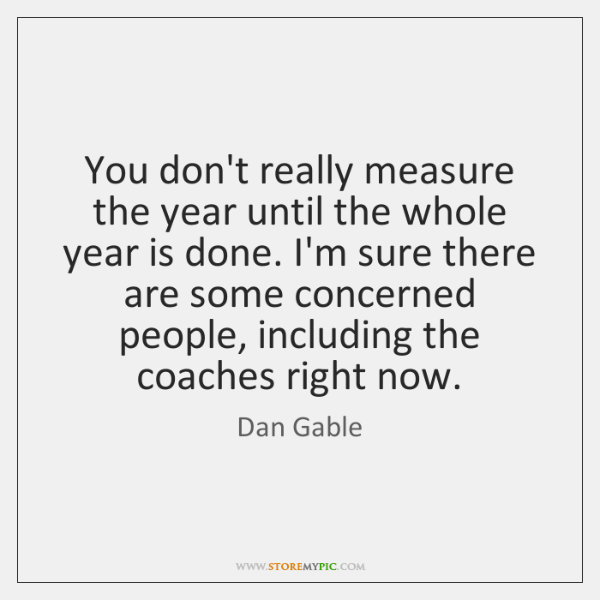 You don't really measure the year until the whole year is done. ...