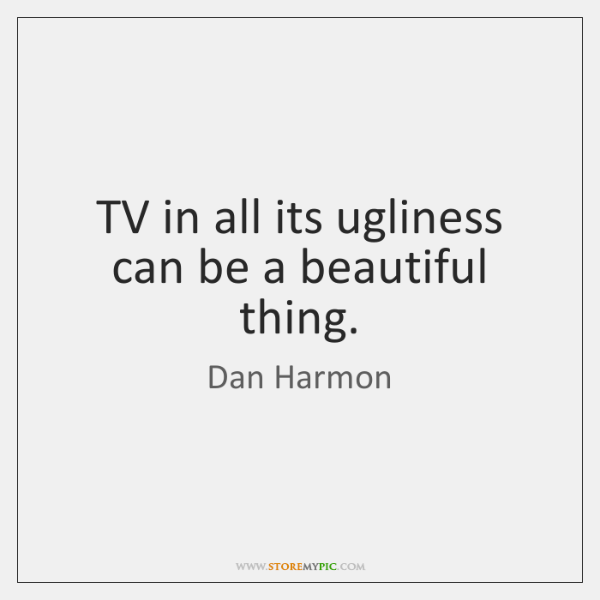 TV in all its ugliness can be a beautiful thing.