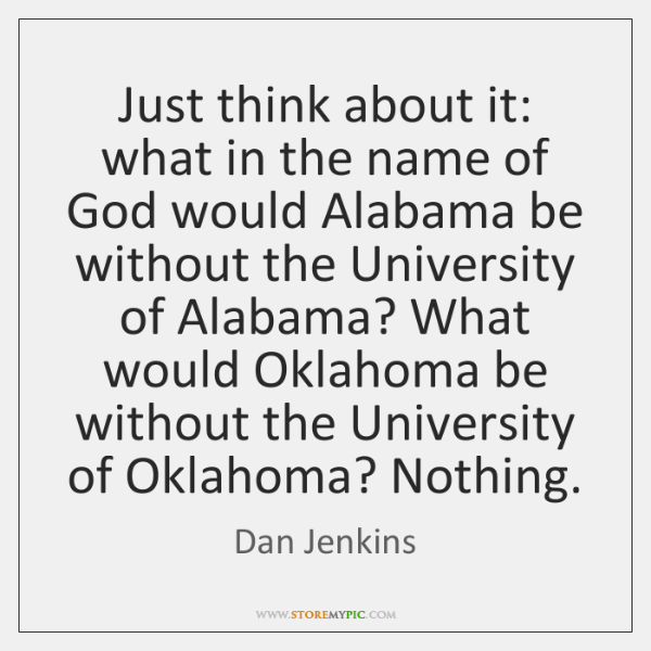 Just think about it: what in the name of God would Alabama ...