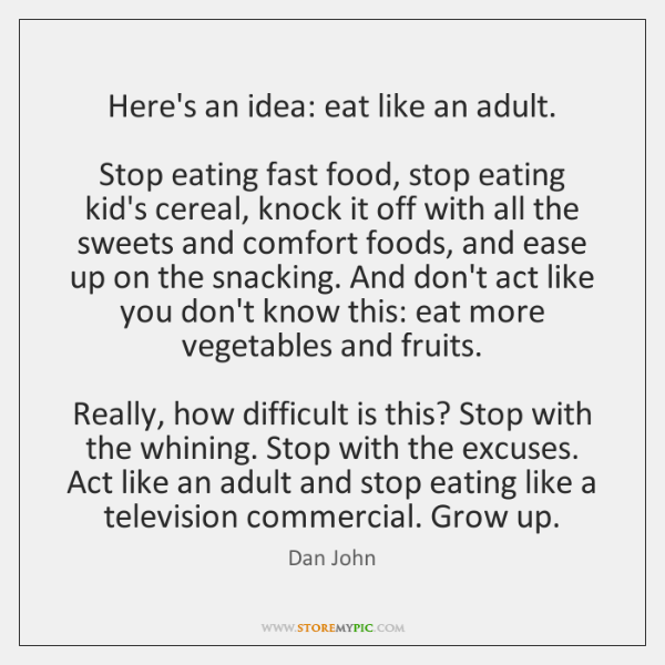 Here's an idea: eat like an adult.     Stop eating fast food, stop ...