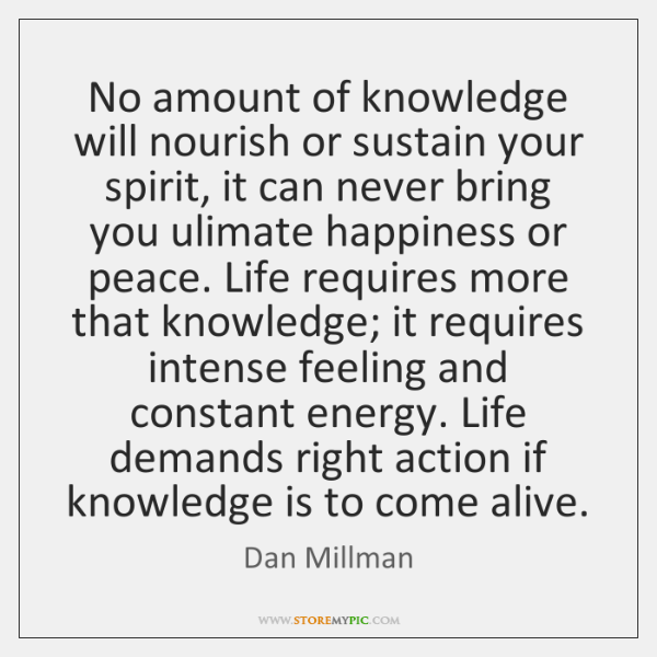No amount of knowledge will nourish or sustain your spirit, it can ...