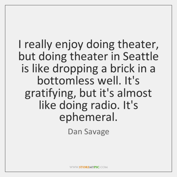 I really enjoy doing theater, but doing theater in Seattle is like ...
