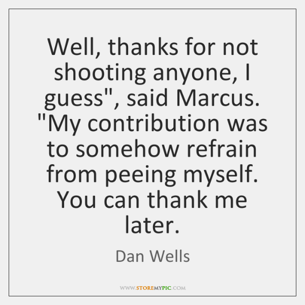 """Well, thanks for not shooting anyone, I guess"""", said Marcus. """"My contribution ..."""